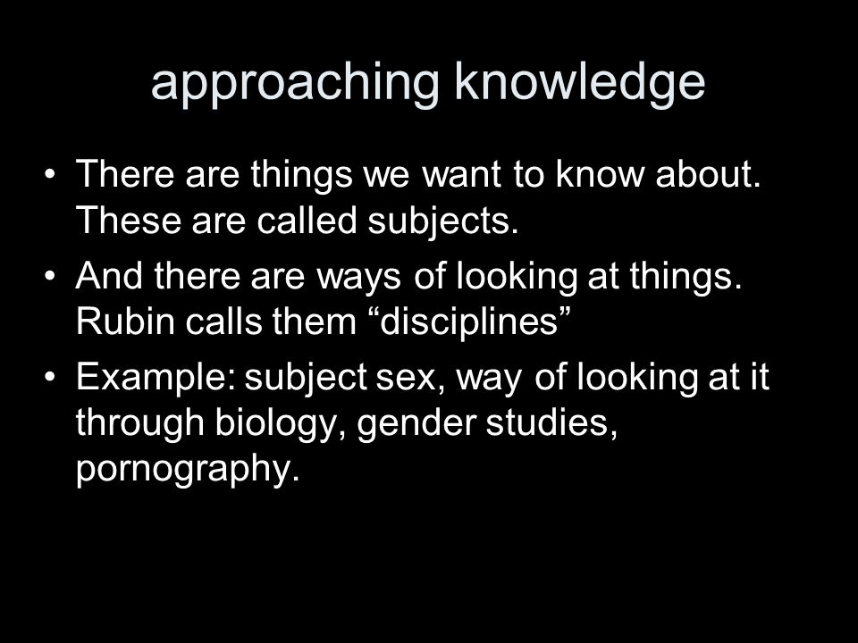 approaching knowledge There are things we want to know about. These are called subjects. And there are ways of looking at things. Rubin calls them dis