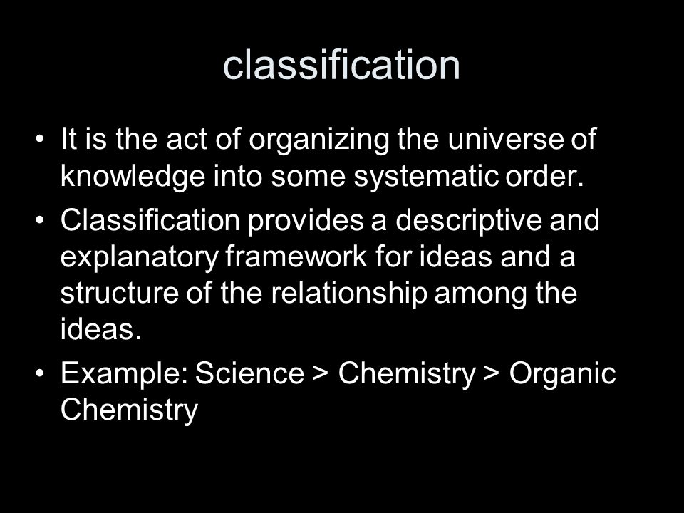 classification It is the act of organizing the universe of knowledge into some systematic order. Classification provides a descriptive and explanatory