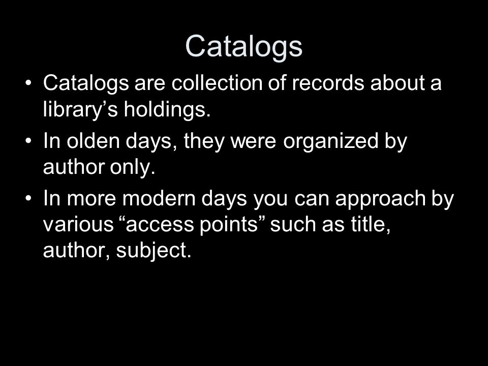 Catalogs Catalogs are collection of records about a librarys holdings. In olden days, they were organized by author only. In more modern days you can