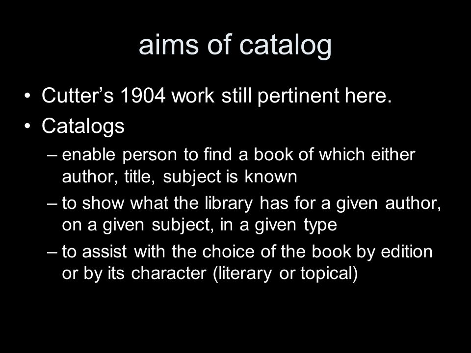 aims of catalog Cutters 1904 work still pertinent here. Catalogs –enable person to find a book of which either author, title, subject is known –to sho