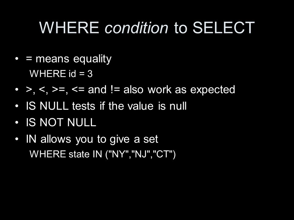 WHERE condition to SELECT = means equality WHERE id = 3 >, =, <= and != also work as expected IS NULL tests if the value is null IS NOT NULL IN allows you to give a set WHERE state IN ( NY , NJ , CT )