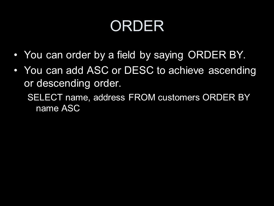 ORDER You can order by a field by saying ORDER BY.