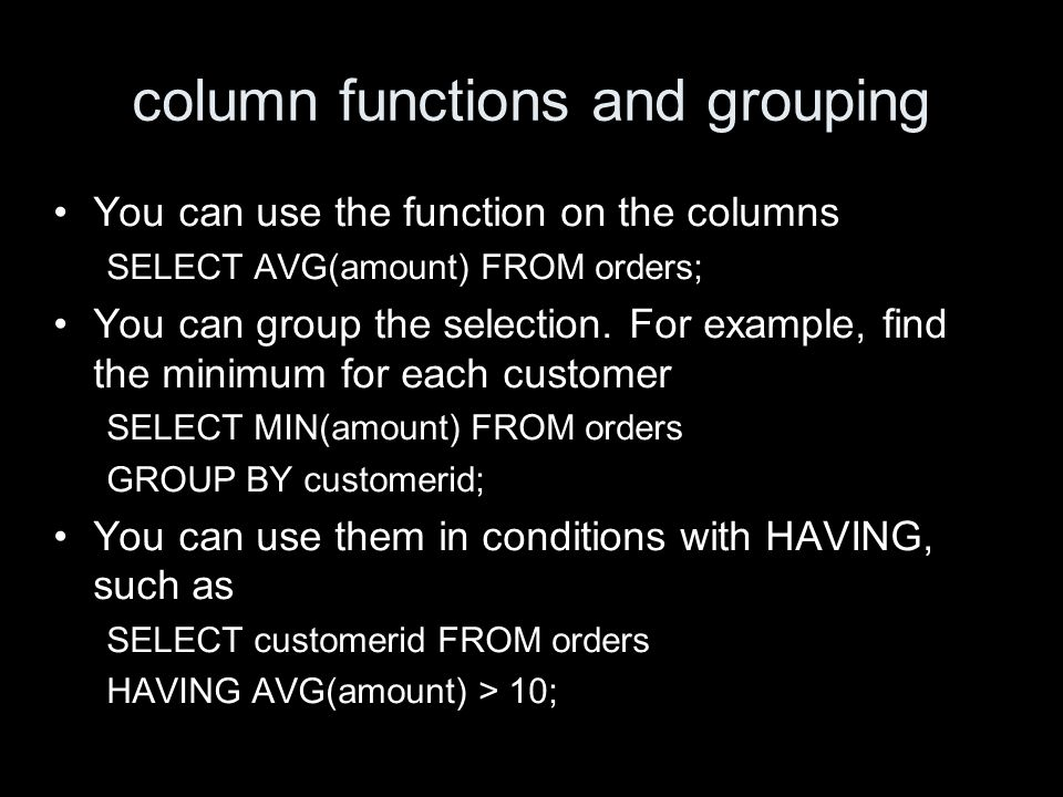 column functions and grouping You can use the function on the columns SELECT AVG(amount) FROM orders; You can group the selection.