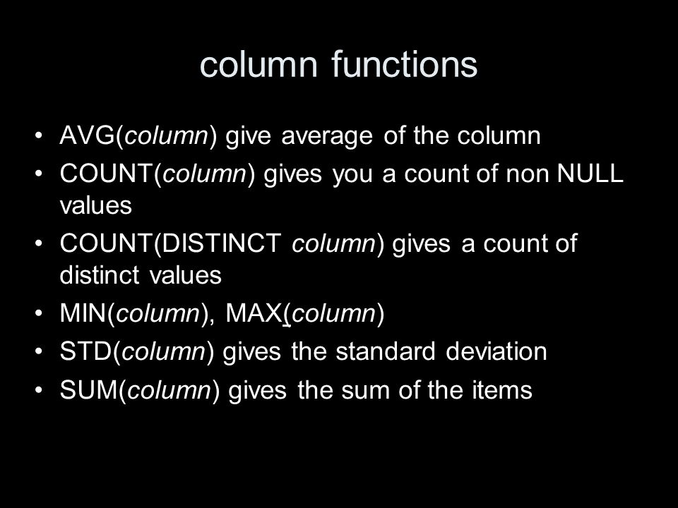 column functions AVG(column) give average of the column COUNT(column) gives you a count of non NULL values COUNT(DISTINCT column) gives a count of distinct values MIN(column), MAX(column) STD(column) gives the standard deviation SUM(column) gives the sum of the items