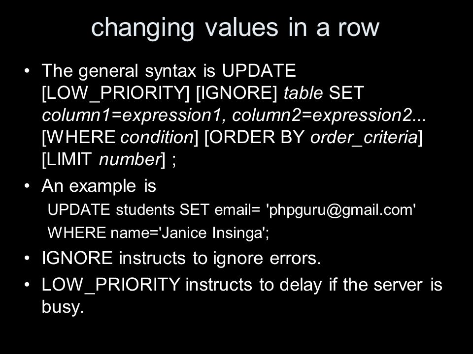 changing values in a row The general syntax is UPDATE [LOW_PRIORITY] [IGNORE] table SET column1=expression1, column2=expression2...