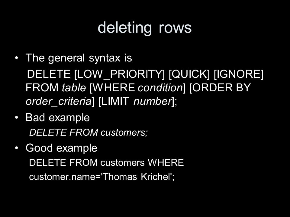 deleting rows The general syntax is DELETE [LOW_PRIORITY] [QUICK] [IGNORE] FROM table [WHERE condition] [ORDER BY order_criteria] [LIMIT number]; Bad example DELETE FROM customers; Good example DELETE FROM customers WHERE customer.name= Thomas Krichel ;