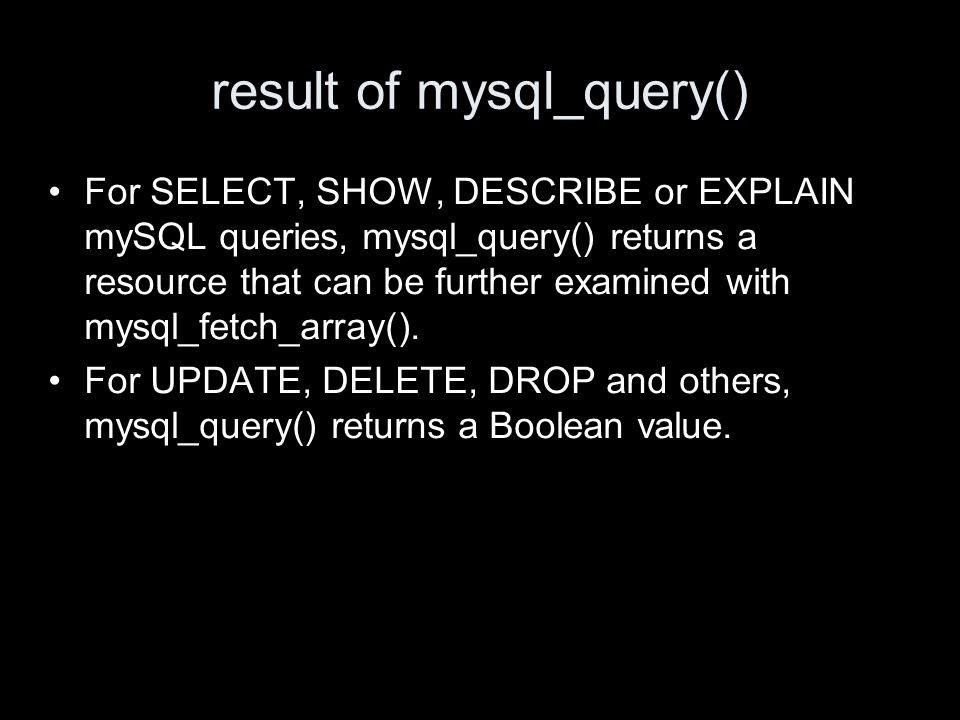 result of mysql_query() For SELECT, SHOW, DESCRIBE or EXPLAIN mySQL queries, mysql_query() returns a resource that can be further examined with mysql_fetch_array().