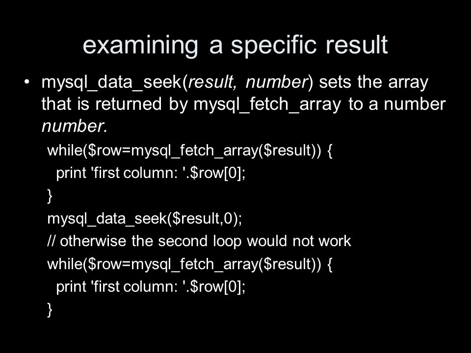examining a specific result mysql_data_seek(result, number) sets the array that is returned by mysql_fetch_array to a number number.