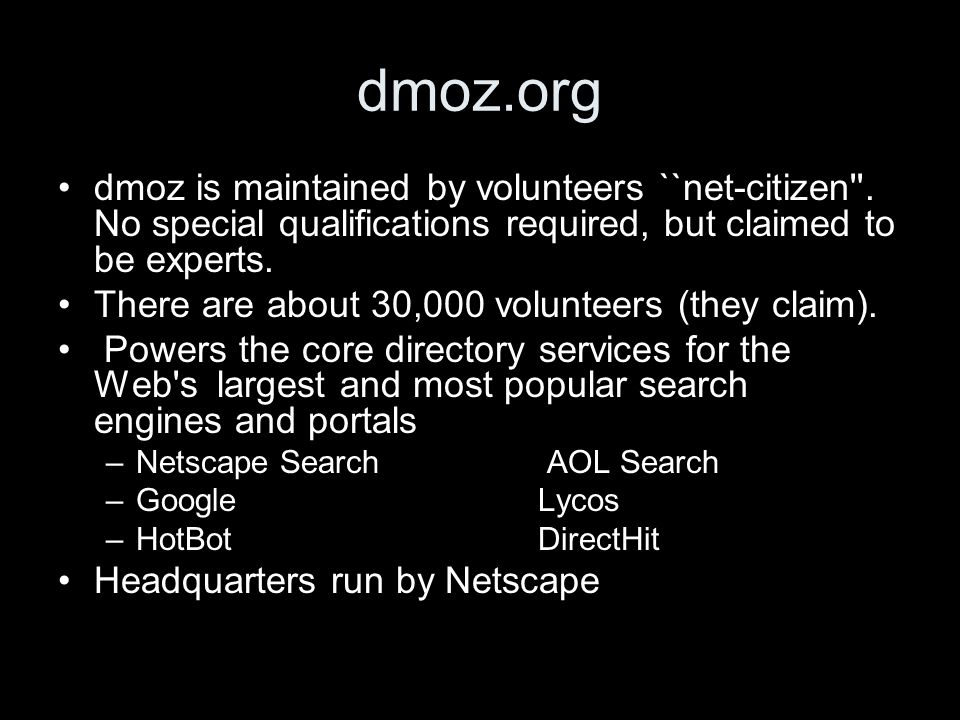 dmoz.org dmoz is maintained by volunteers ``net-citizen''. No special qualifications required, but claimed to be experts. There are about 30,000 volun