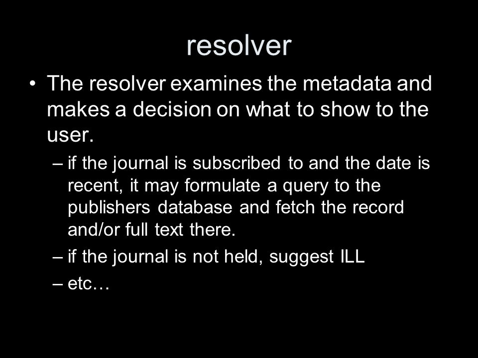 resolver The resolver examines the metadata and makes a decision on what to show to the user. –if the journal is subscribed to and the date is recent,