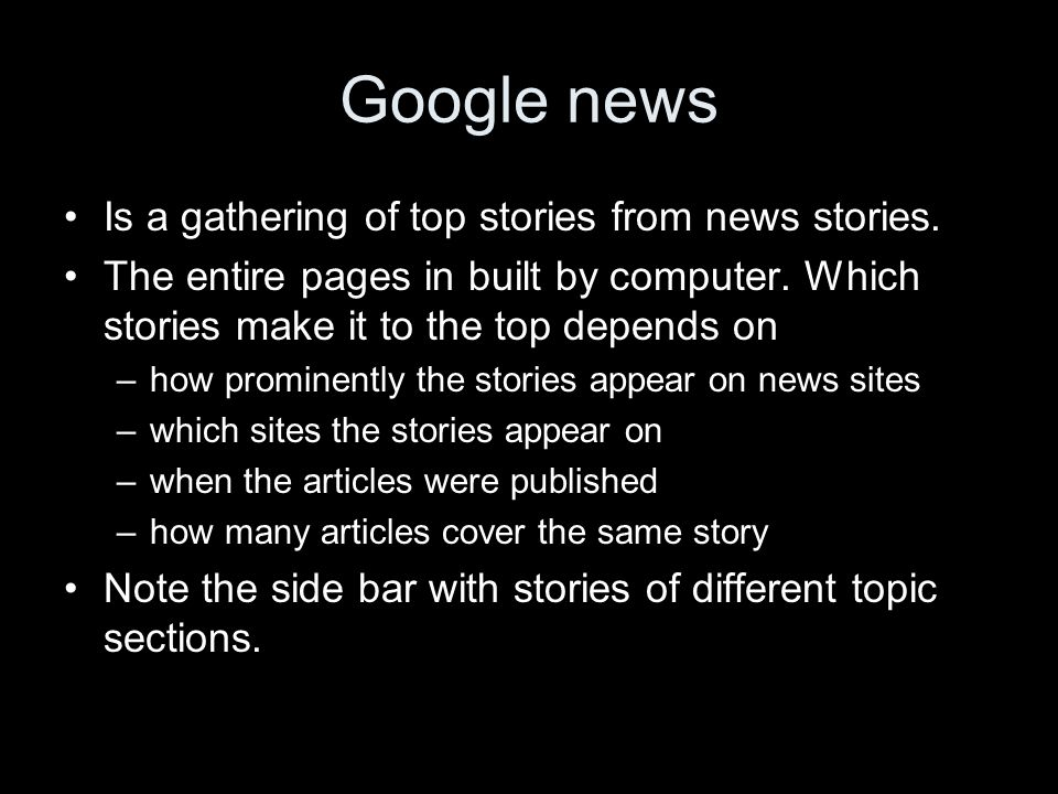Google news Is a gathering of top stories from news stories. The entire pages in built by computer. Which stories make it to the top depends on –how p