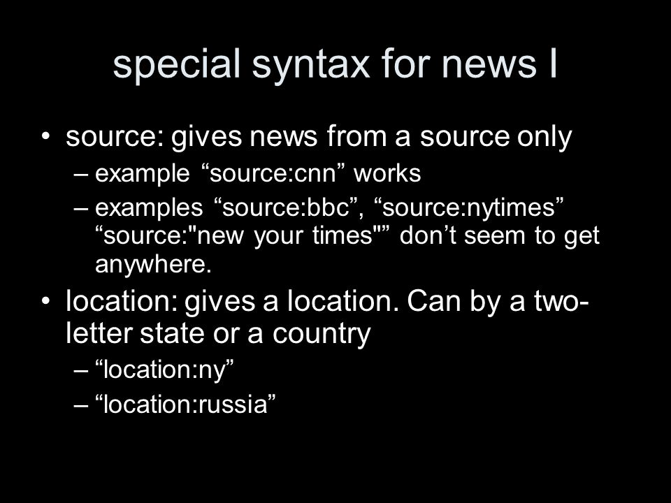 special syntax for news I source: gives news from a source only –example source:cnn works –examples source:bbc, source:nytimes source: