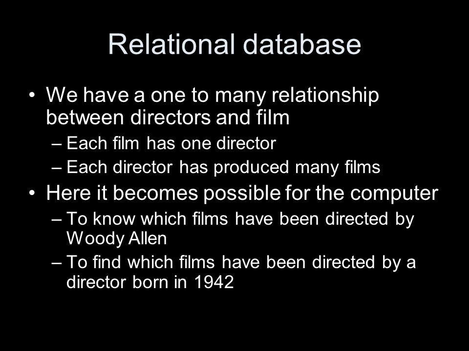 Relational database We have a one to many relationship between directors and film –Each film has one director –Each director has produced many films Here it becomes possible for the computer –To know which films have been directed by Woody Allen –To find which films have been directed by a director born in 1942
