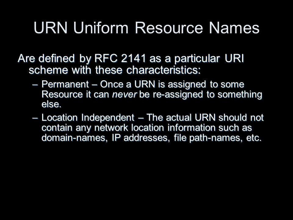 URN Uniform Resource Names Are defined by RFC 2141 as a particular URI scheme with these characteristics: –Permanent – Once a URN is assigned to some Resource it can never be re-assigned to something else.