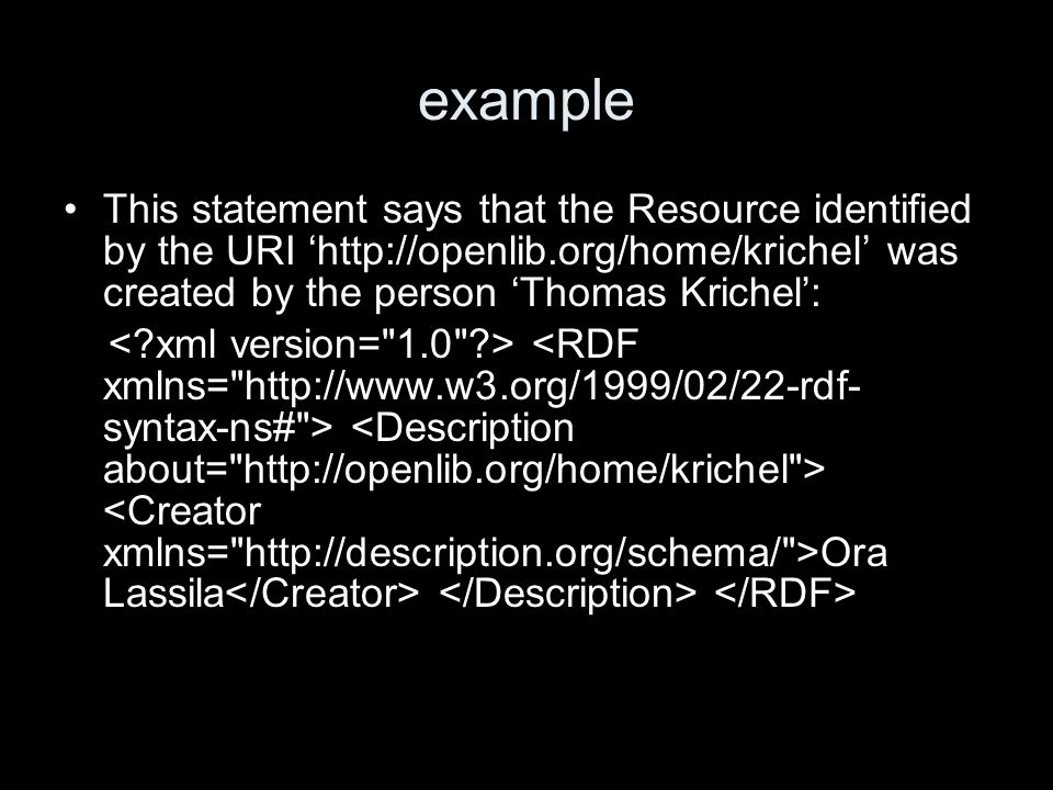 example This statement says that the Resource identified by the URI http://openlib.org/home/krichel was created by the person Thomas Krichel: Ora Lassila