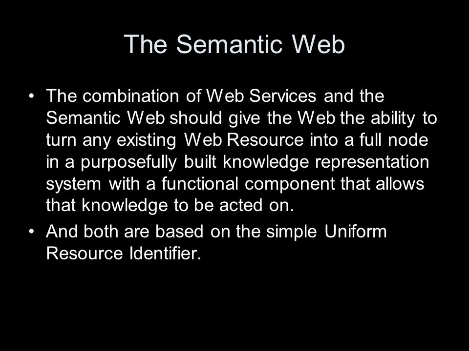 The Semantic Web The combination of Web Services and the Semantic Web should give the Web the ability to turn any existing Web Resource into a full node in a purposefully built knowledge representation system with a functional component that allows that knowledge to be acted on.