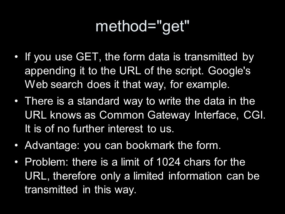 method= get If you use GET, the form data is transmitted by appending it to the URL of the script.