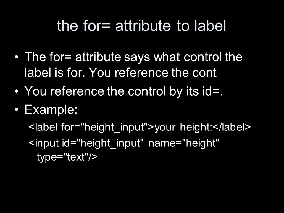 the for= attribute to label The for= attribute says what control the label is for.