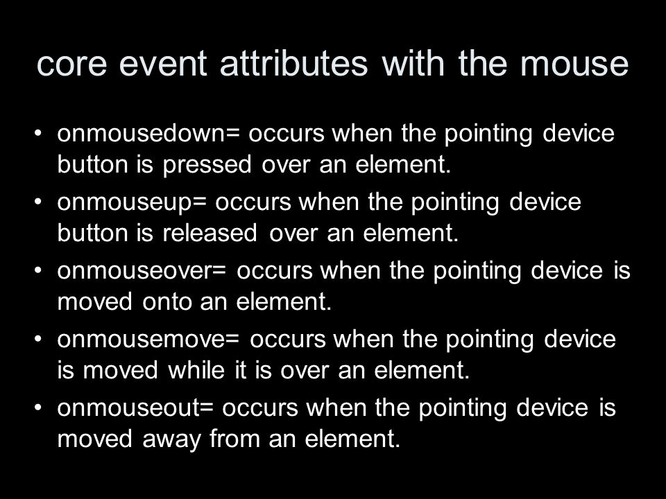 core event attributes with the mouse onmousedown= occurs when the pointing device button is pressed over an element.