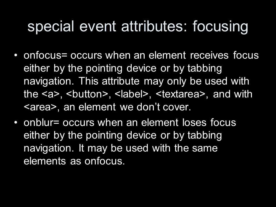 special event attributes: focusing onfocus= occurs when an element receives focus either by the pointing device or by tabbing navigation.