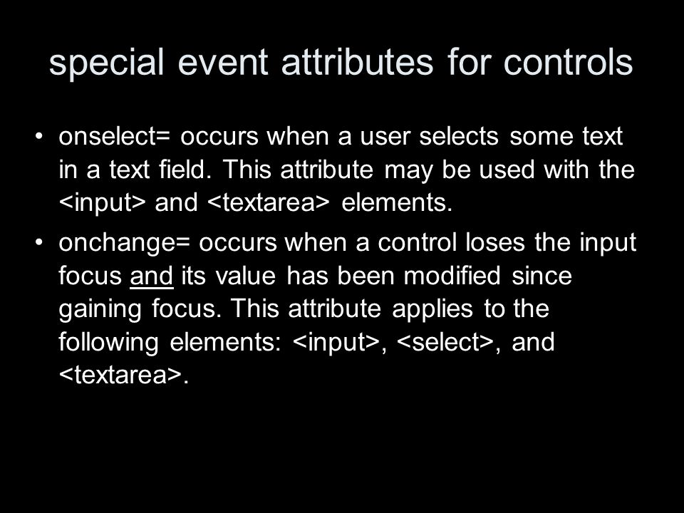 special event attributes for controls onselect= occurs when a user selects some text in a text field.