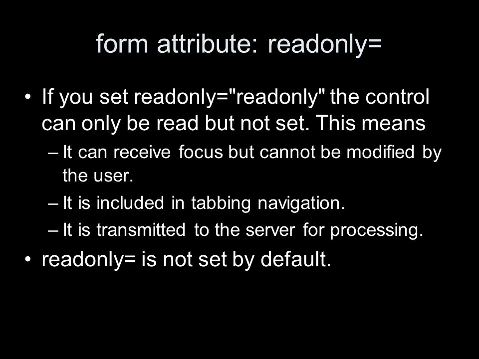 form attribute: readonly= If you set readonly= readonly the control can only be read but not set.