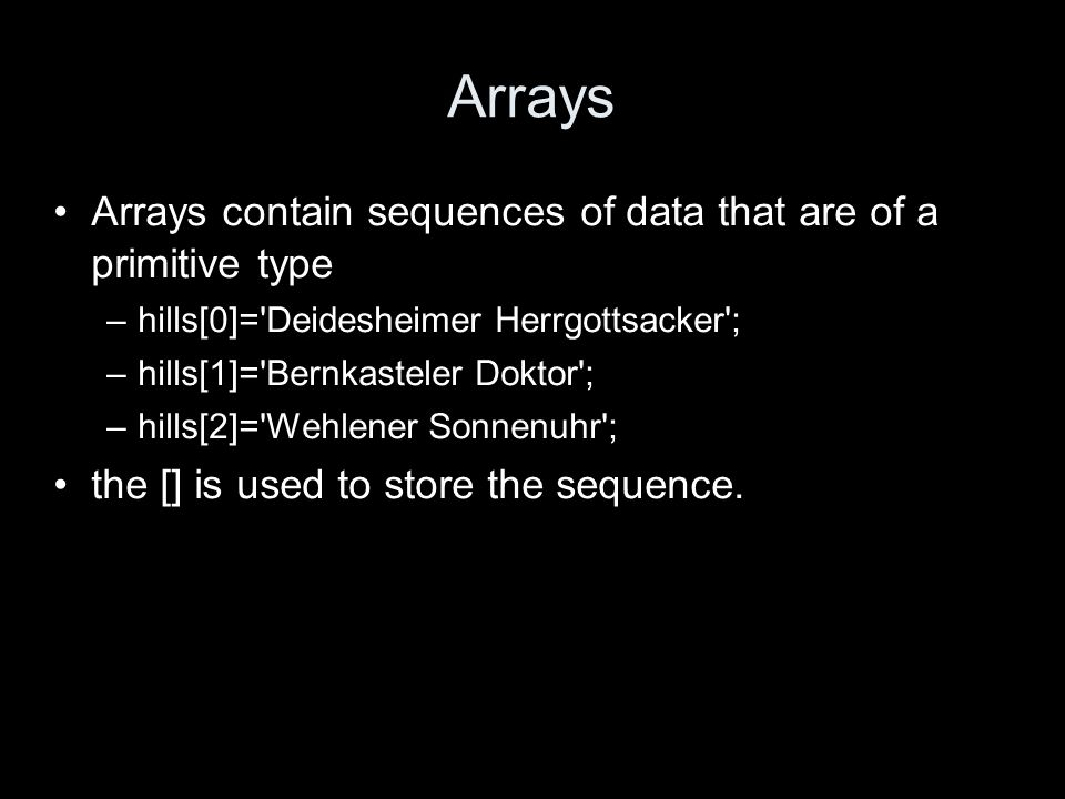 Arrays Arrays contain sequences of data that are of a primitive type –hills[0]= Deidesheimer Herrgottsacker ; –hills[1]= Bernkasteler Doktor ; –hills[2]= Wehlener Sonnenuhr ; the [] is used to store the sequence.