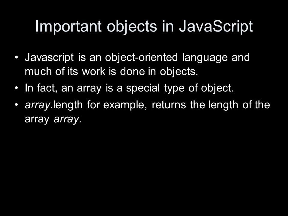 Important objects in JavaScript Javascript is an object-oriented language and much of its work is done in objects.