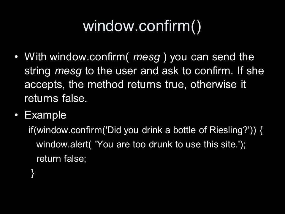 window.confirm() With window.confirm( mesg ) you can send the string mesg to the user and ask to confirm.
