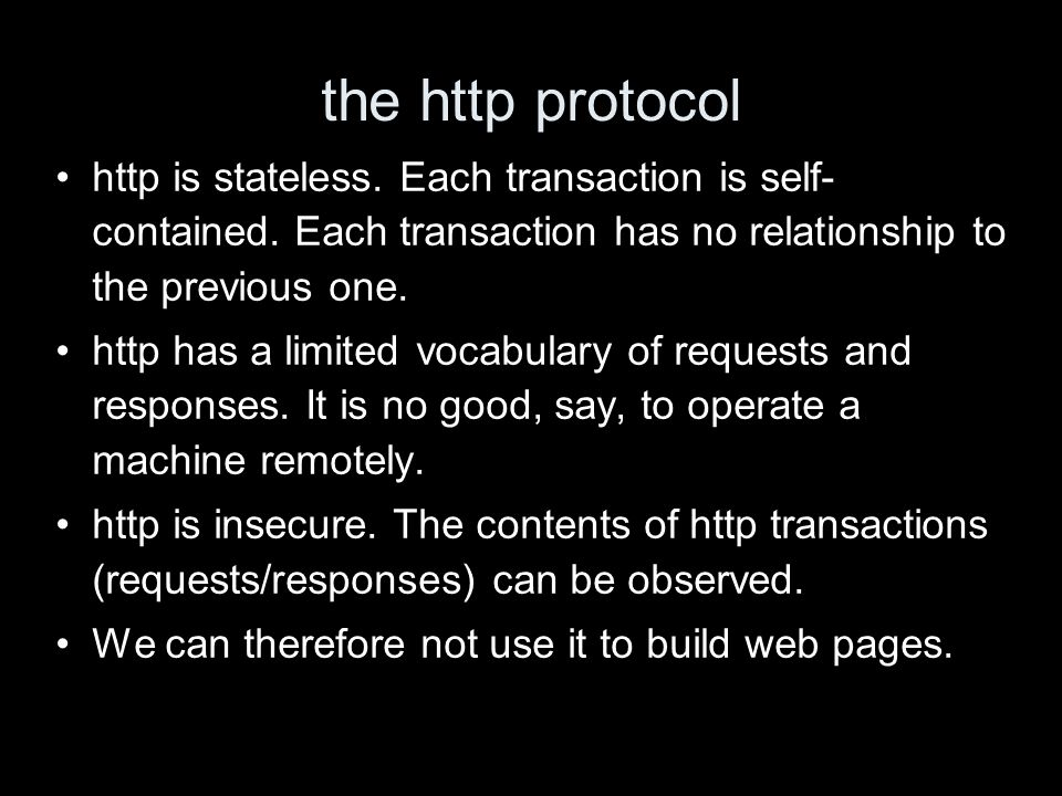 the http protocol http is stateless. Each transaction is self- contained.