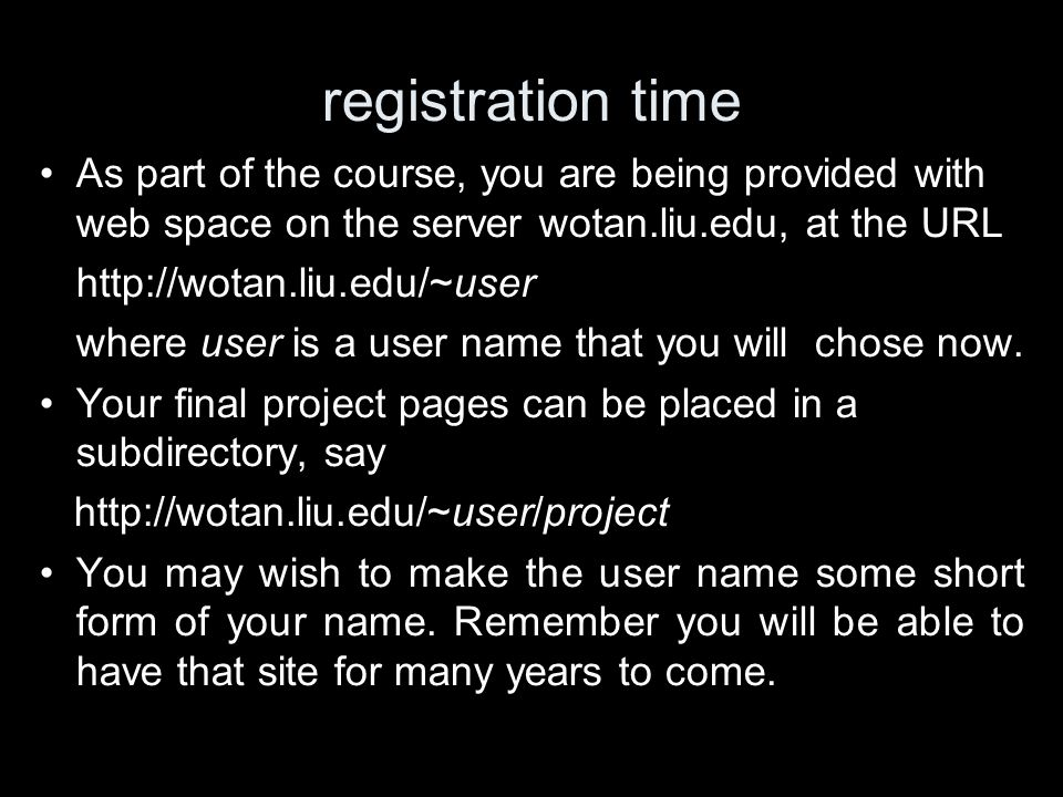 registration time As part of the course, you are being provided with web space on the server wotan.liu.edu, at the URL http://wotan.liu.edu/~user where user is a user name that you will chose now.