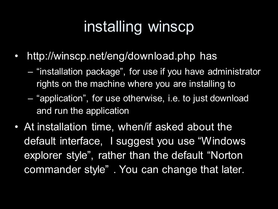 installing winscp http://winscp.net/eng/download.php has –installation package, for use if you have administrator rights on the machine where you are installing to –application, for use otherwise, i.e.
