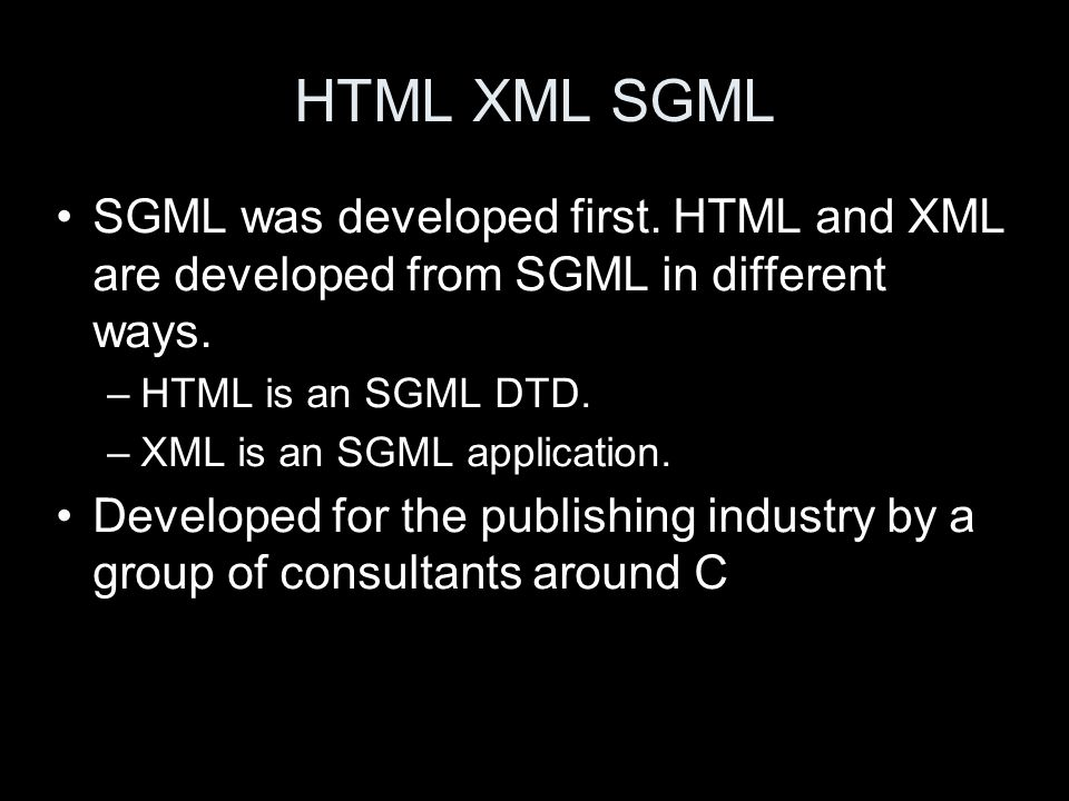 HTML XML SGML SGML was developed first. HTML and XML are developed from SGML in different ways. –HTML is an SGML DTD. –XML is an SGML application. Dev