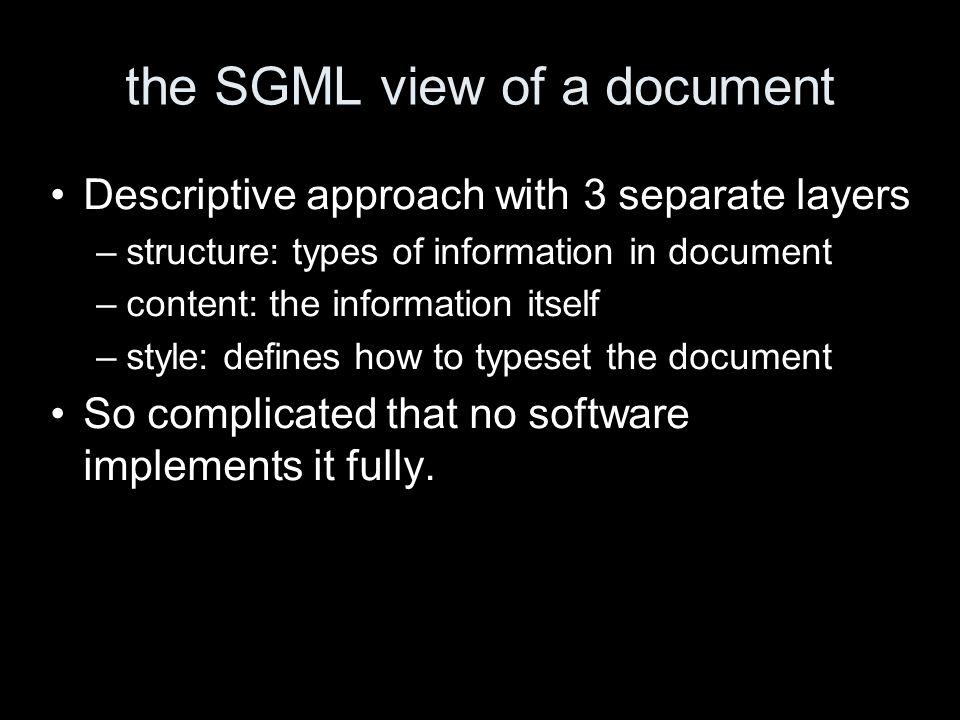 the SGML view of a document Descriptive approach with 3 separate layers –structure: types of information in document –content: the information itself –style: defines how to typeset the document So complicated that no software implements it fully.