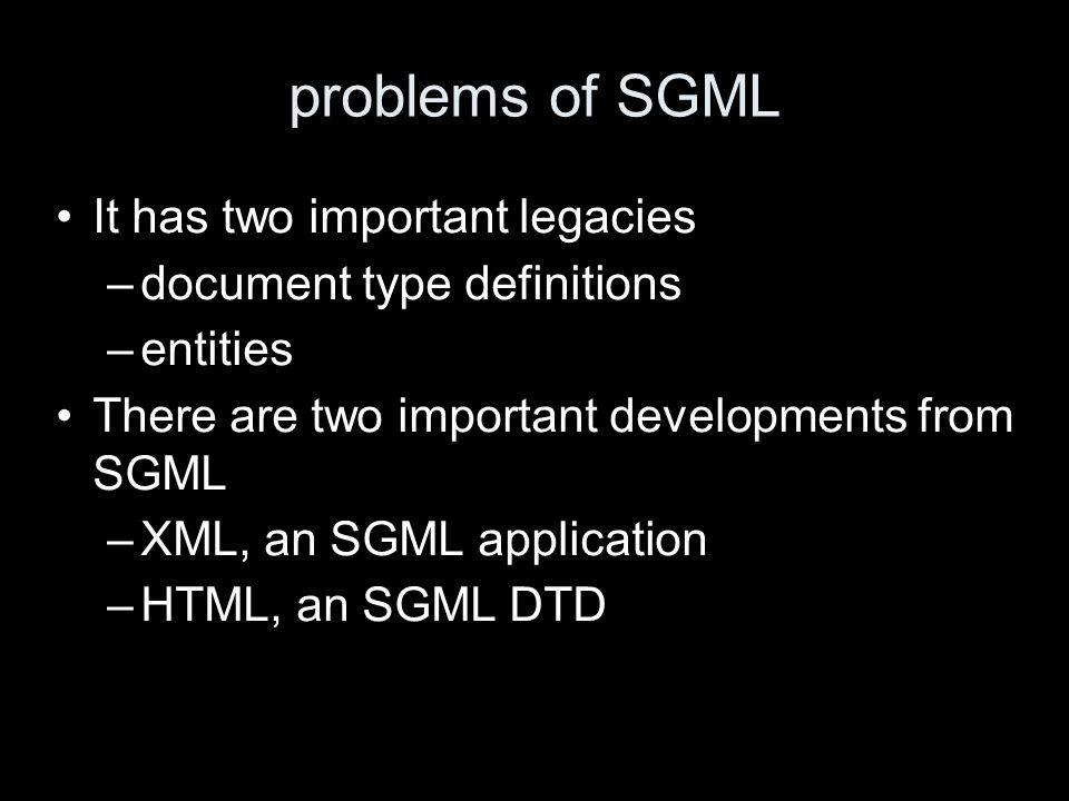 problems of SGML It has two important legacies –document type definitions –entities There are two important developments from SGML –XML, an SGML appli