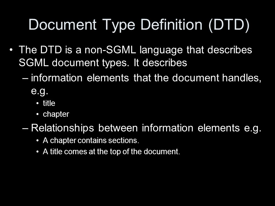 Document Type Definition (DTD) The DTD is a non-SGML language that describes SGML document types. It describes –information elements that the document