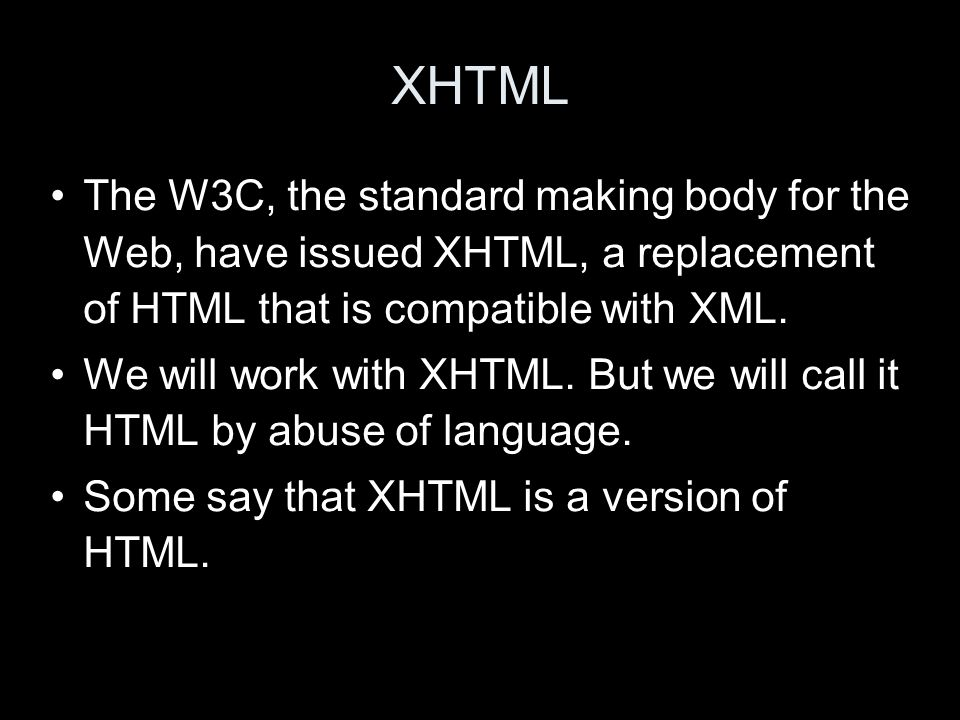 XHTML The W3C, the standard making body for the Web, have issued XHTML, a replacement of HTML that is compatible with XML. We will work with XHTML. Bu
