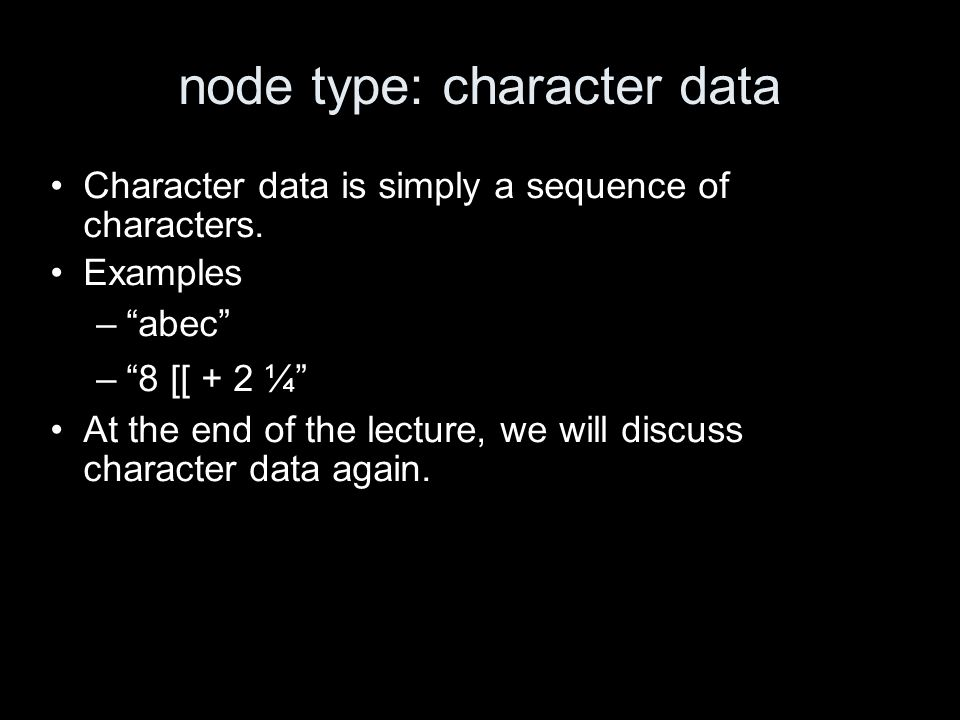 node type: character data Character data is simply a sequence of characters. Examples –abec –8 [[ + 2 ¼ At the end of the lecture, we will discuss cha