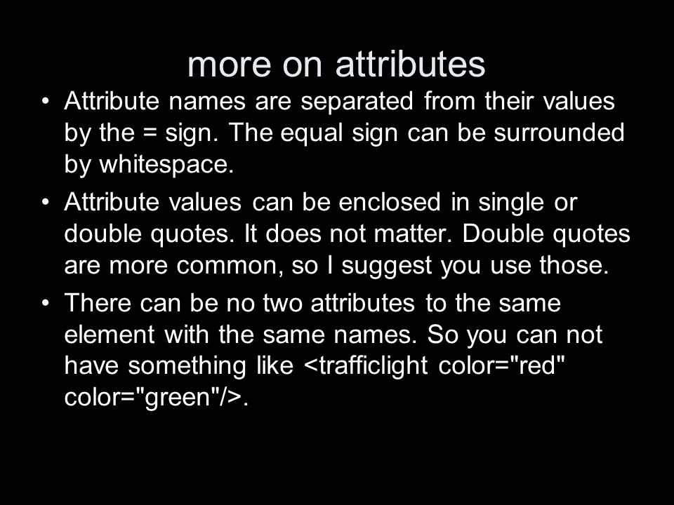 more on attributes Attribute names are separated from their values by the = sign. The equal sign can be surrounded by whitespace. Attribute values can