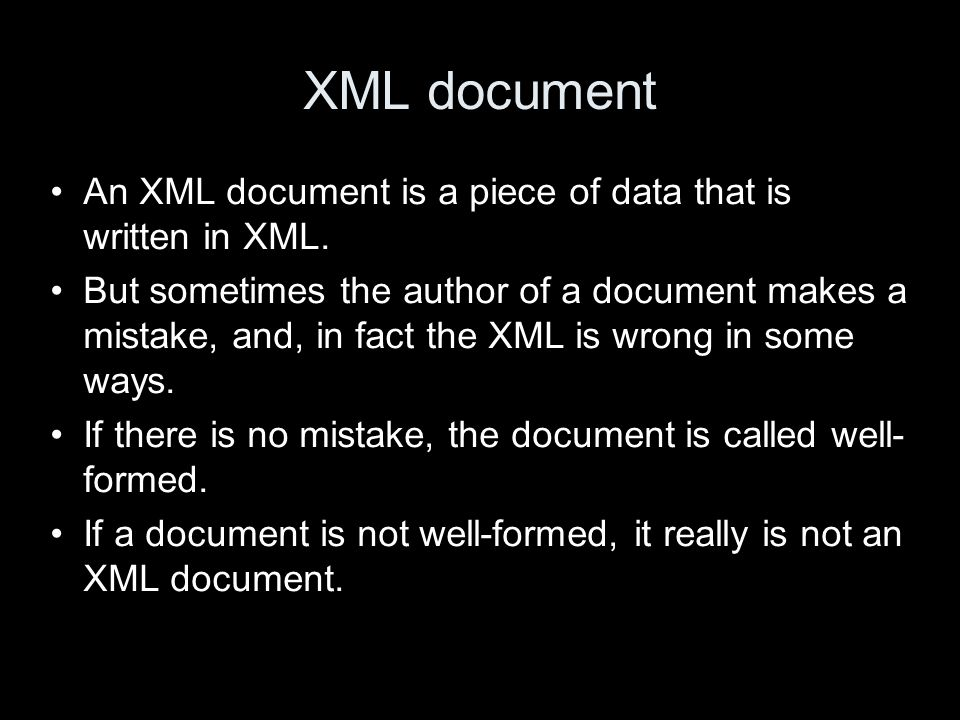 XML document An XML document is a piece of data that is written in XML. But sometimes the author of a document makes a mistake, and, in fact the XML i