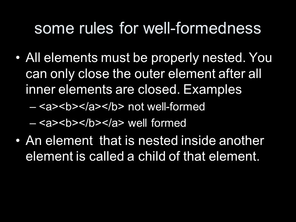 some rules for well-formedness All elements must be properly nested. You can only close the outer element after all inner elements are closed. Example