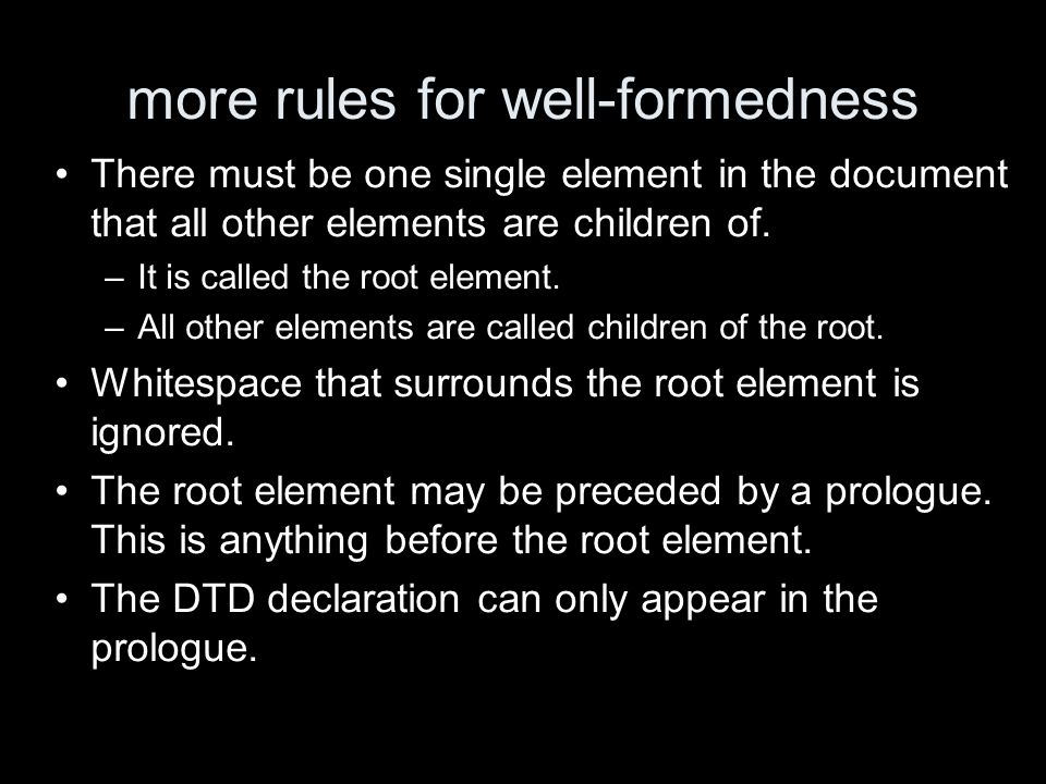 more rules for well-formedness There must be one single element in the document that all other elements are children of. –It is called the root elemen
