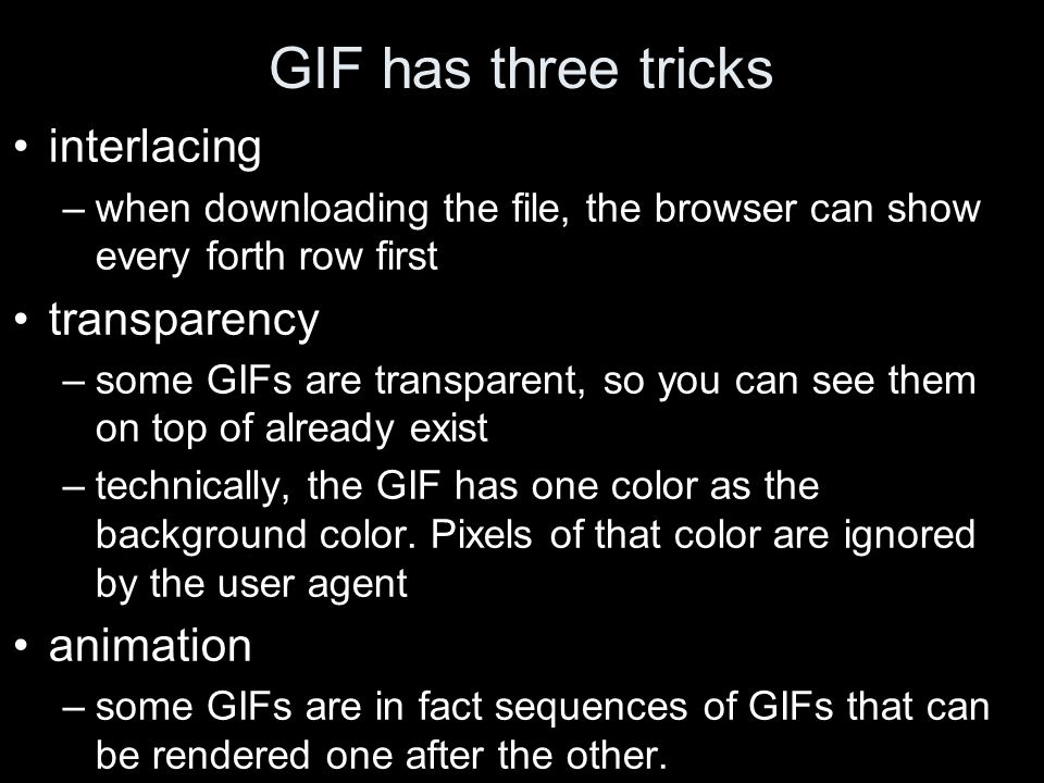 GIF has three tricks interlacing –when downloading the file, the browser can show every forth row first transparency –some GIFs are transparent, so you can see them on top of already exist –technically, the GIF has one color as the background color.