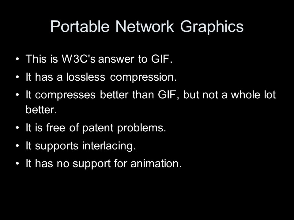 Portable Network Graphics This is W3C s answer to GIF.