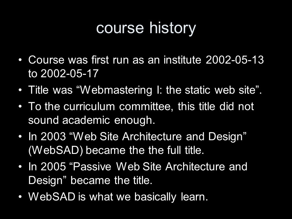 course history Course was first run as an institute 2002-05-13 to 2002-05-17 Title was Webmastering I: the static web site. To the curriculum committe