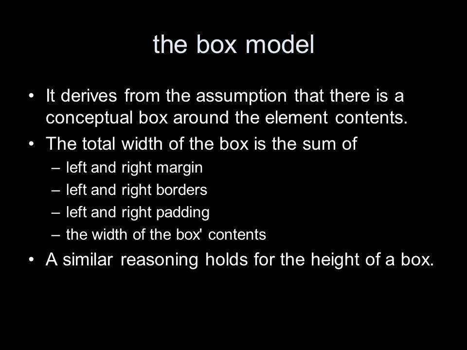 the box model It derives from the assumption that there is a conceptual box around the element contents.