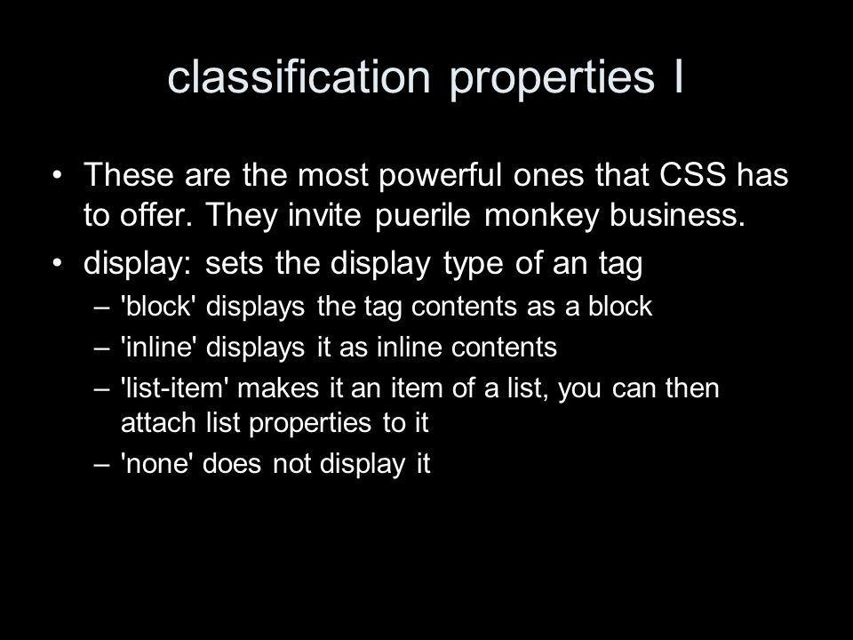 classification properties I These are the most powerful ones that CSS has to offer.