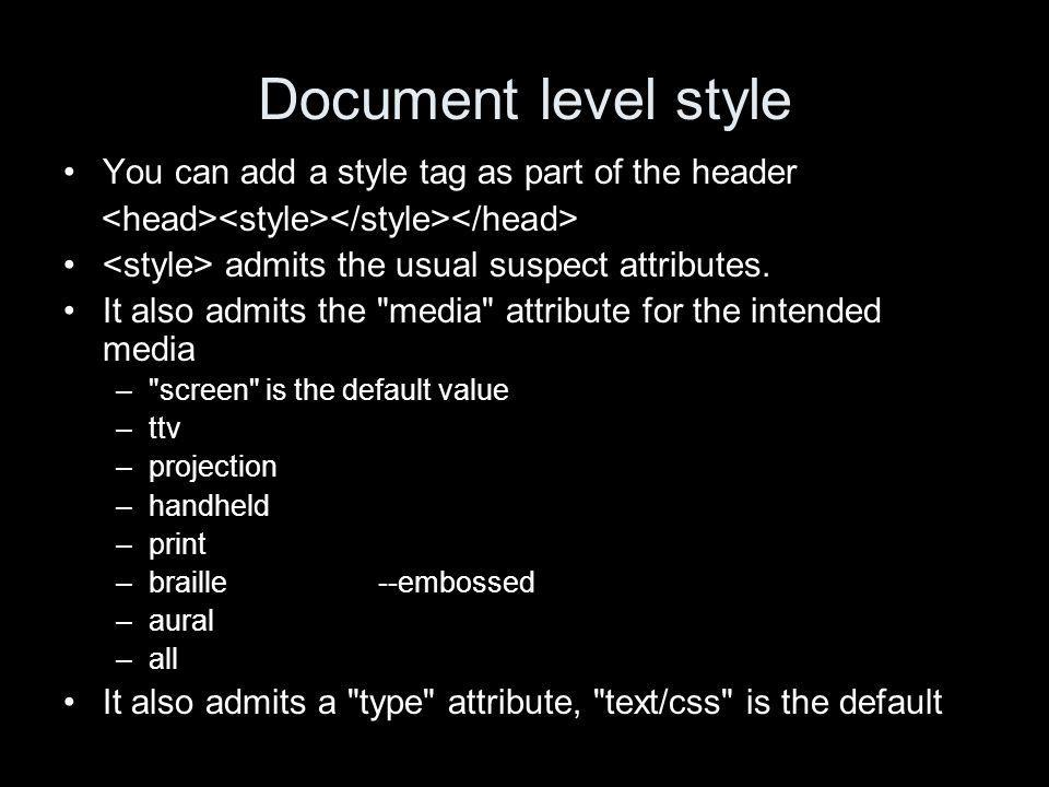 Document level style You can add a style tag as part of the header admits the usual suspect attributes.