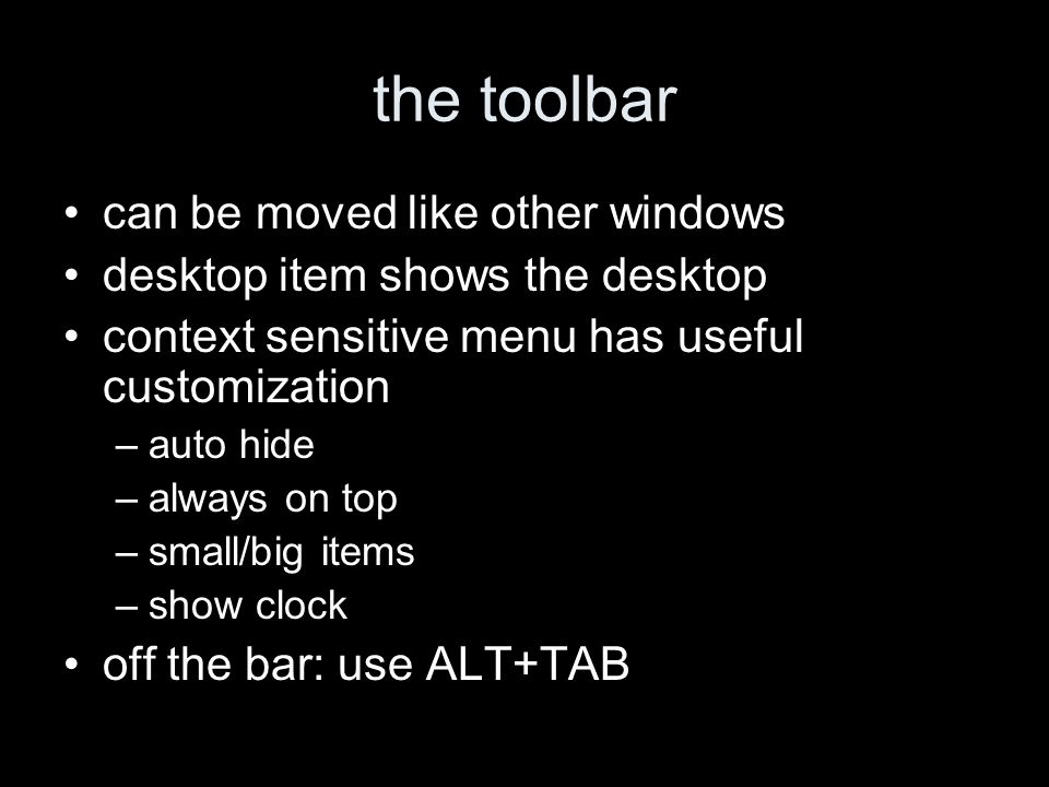 the toolbar can be moved like other windows desktop item shows the desktop context sensitive menu has useful customization –auto hide –always on top –small/big items –show clock off the bar: use ALT+TAB