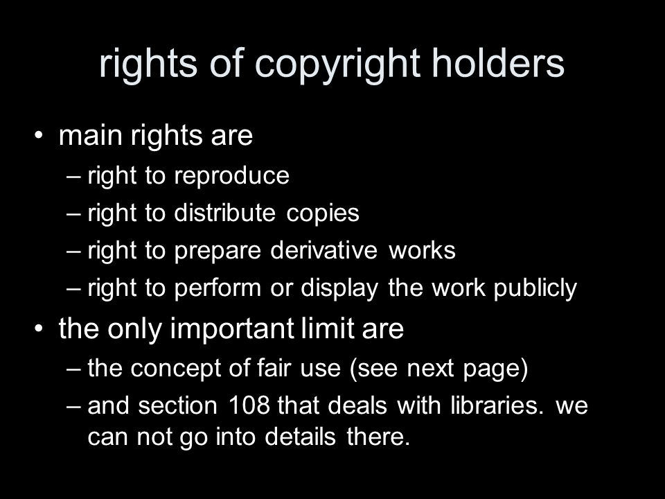 rights of copyright holders main rights are –right to reproduce –right to distribute copies –right to prepare derivative works –right to perform or display the work publicly the only important limit are –the concept of fair use (see next page) –and section 108 that deals with libraries.